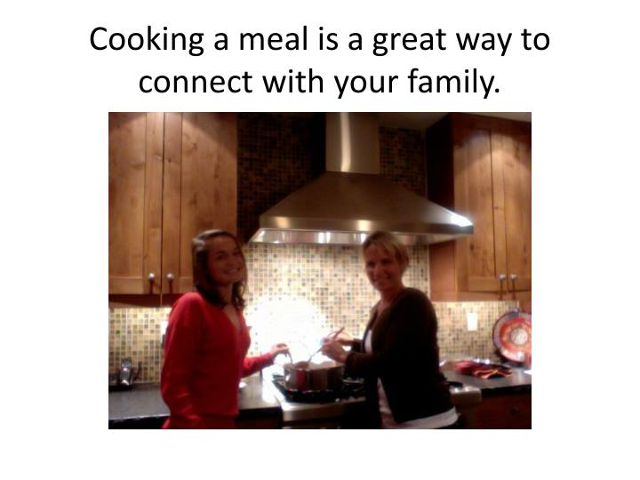 Cooking a meal is a great way to connect with your family.