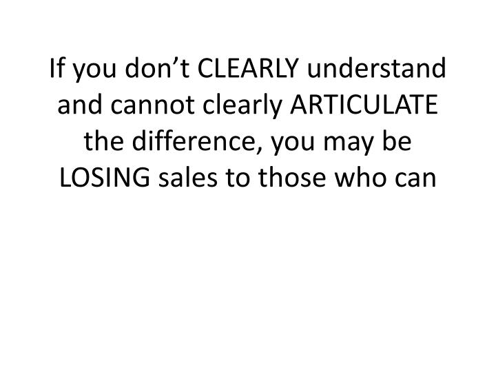 If you don't CLEARLY understand and cannot clearly ARTICULATE the difference, you may be LOSING sales