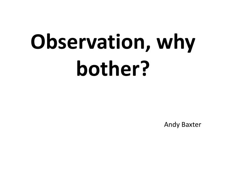 Observation why bother