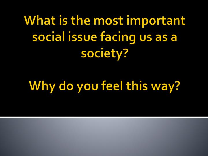 What is the most important social issue facing us as a society why do you feel this way