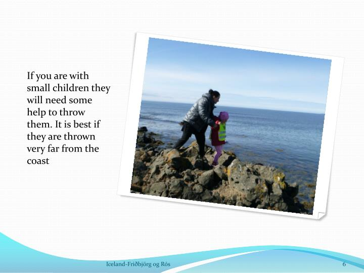 If you are with small children they will need some help to throw them. It is best if they are thrown very far