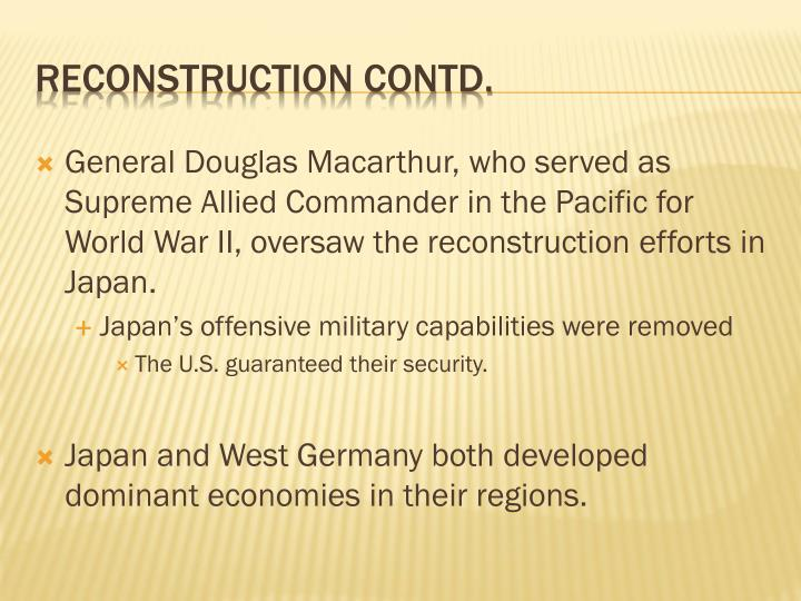 General Douglas Macarthur, who served as Supreme Allied Commander in the Pacific for World War II, oversaw the reconstruction efforts in Japan.