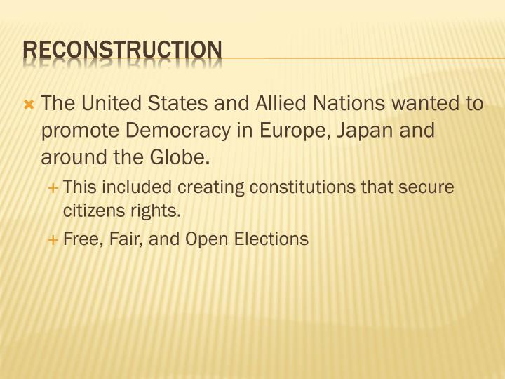 The United States and Allied Nations wanted to promote Democracy in Europe, Japan and around the Globe.