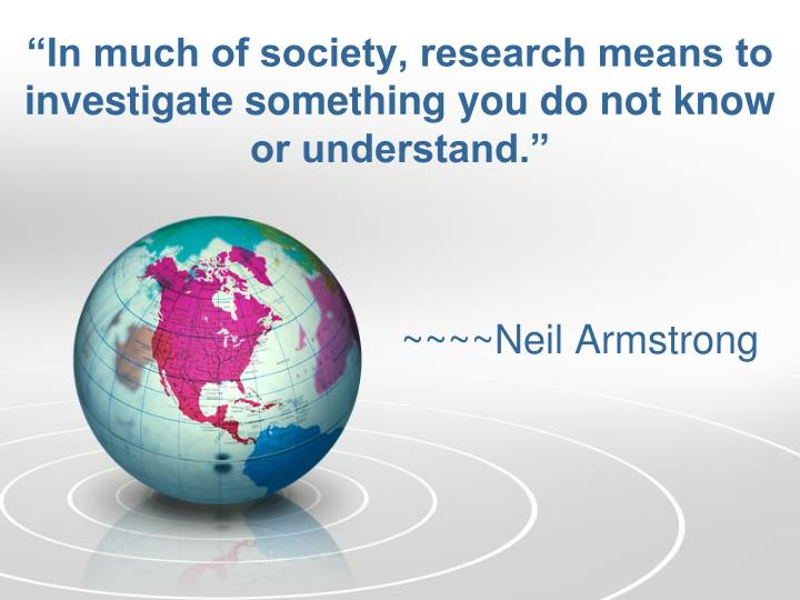 In much of society research means to investigate something you do not know or understand