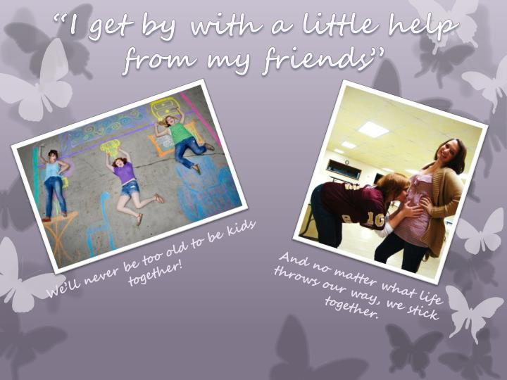 """""""I get by with a little help from my friends"""""""