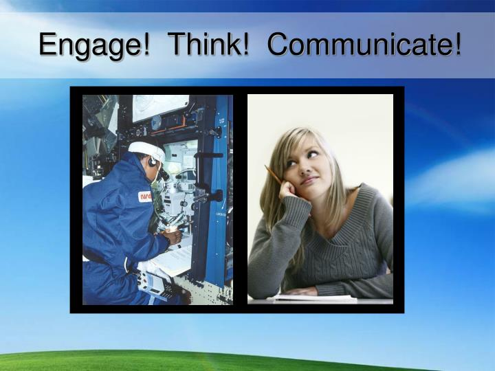 Engage!  Think!  Communicate!