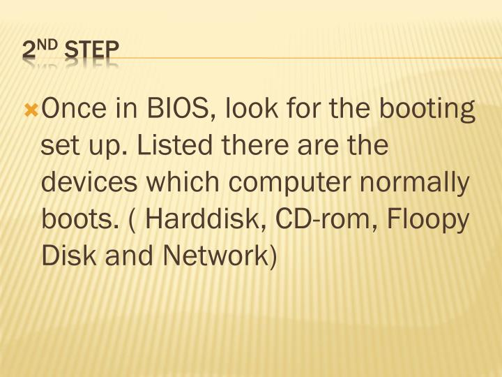 Once in BIOS, look for the booting set up. Listed there are the devices which computer normally boots. (