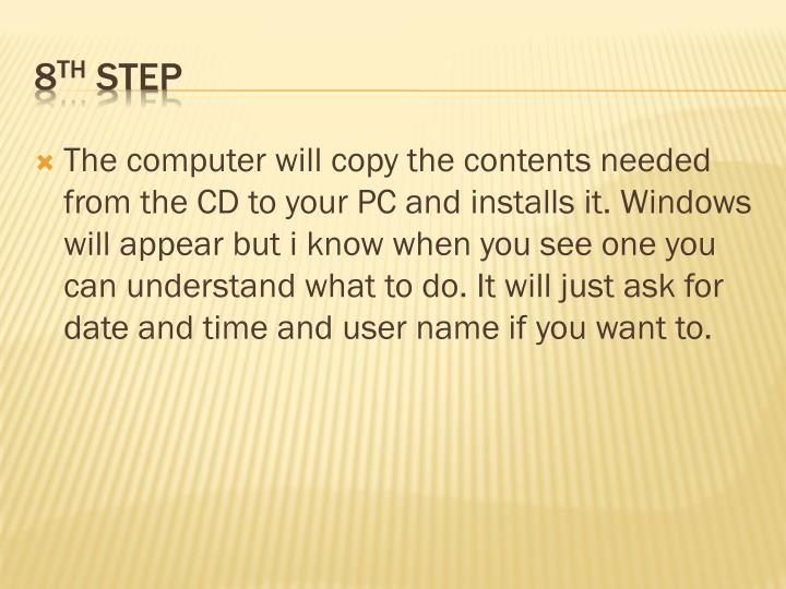 The computer will copy the contents needed from the CD to your PC and installs it. Windows will appear but