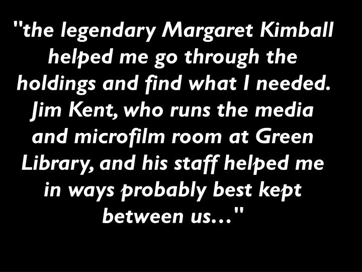 """the legendary Margaret Kimball helped me go through the holdings and find what I needed. Jim Kent, who runs the media and microfilm room at Green Library, and his staff helped me in ways probably best kept between us…"""