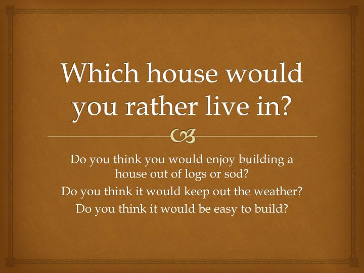 Which house would you rather live in?