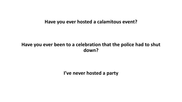 Have you ever hosted a calamitous event