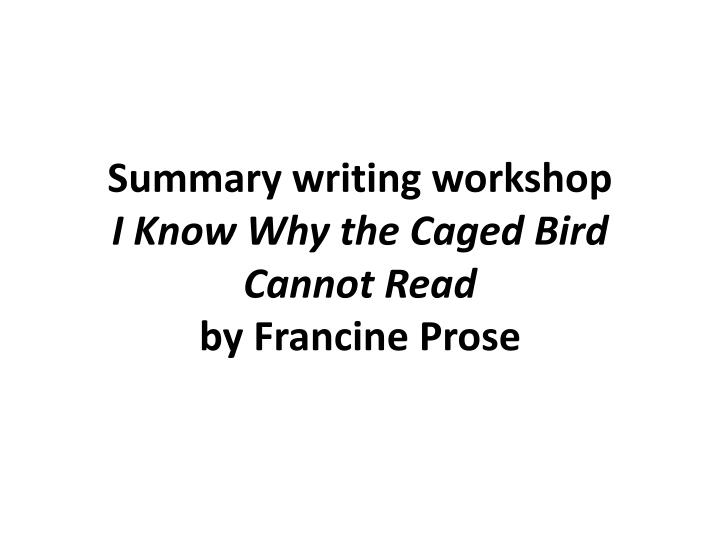 Summary writing workshop i know why the caged bird cannot read by francine prose