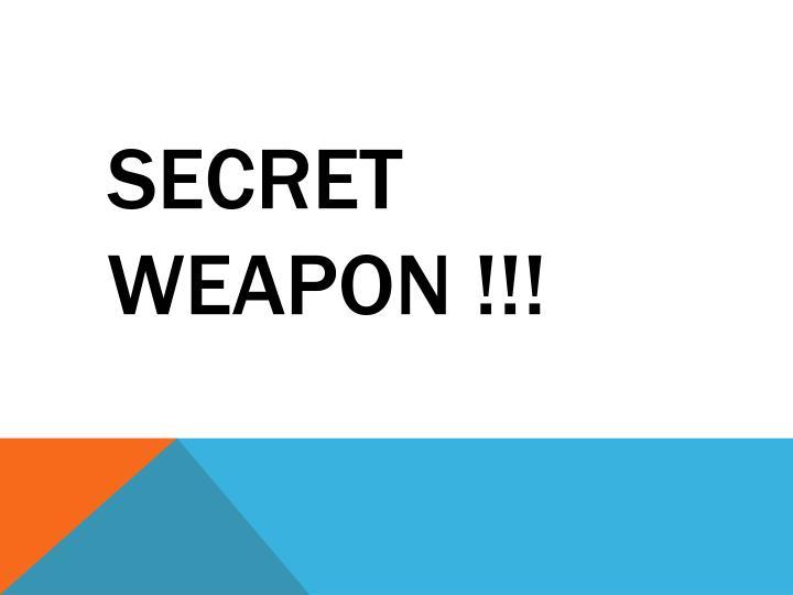 SECRET WEAPON !!!