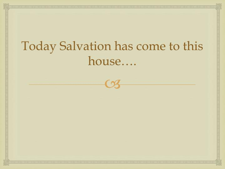 Today Salvation has come to this house….