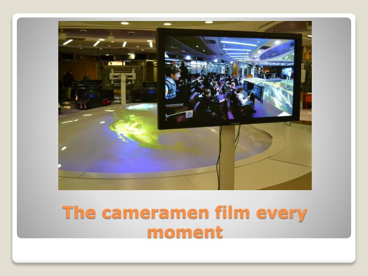 The cameramen film every moment