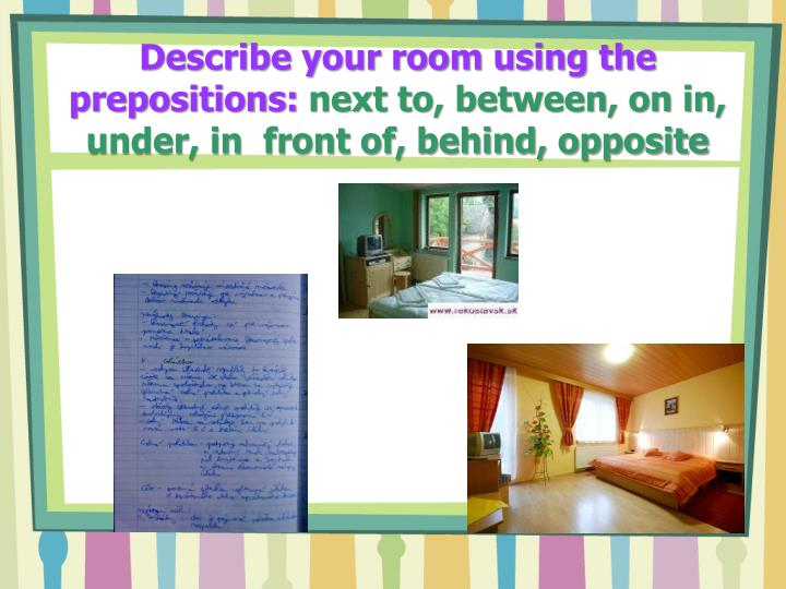 Describe your room using the prepositions: