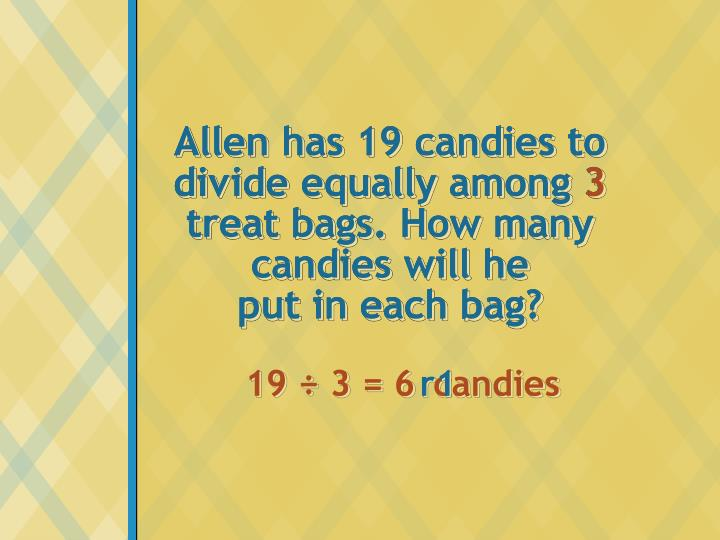 Allen has 19 candies to divide equally among 3 treat bags. How many candies will he