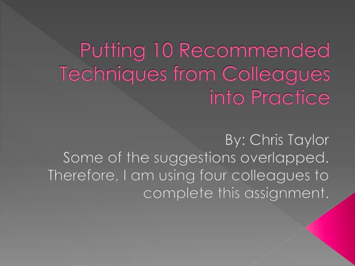 Putting 10 recommended techniques from colleagues into practice