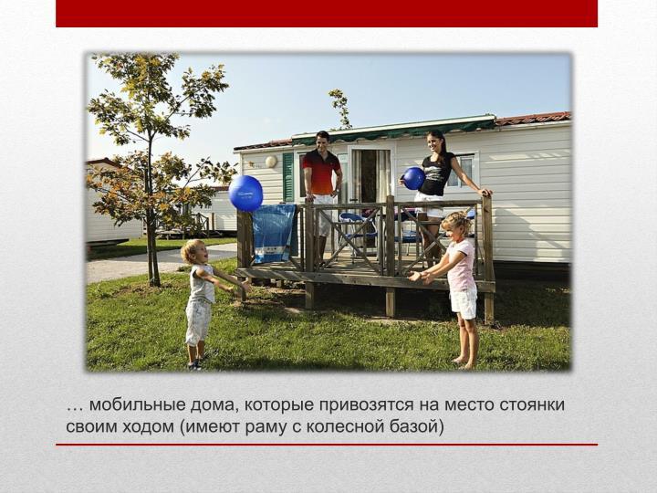 … мобильные дома, которые привозятся на место стоянки своим ходом (имеют раму с колесной базой)