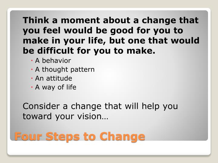 Think a moment about a change that you feel would be good for you to make in your life, but one that would be