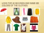 look for 30 seconds and name me colors of the clothes