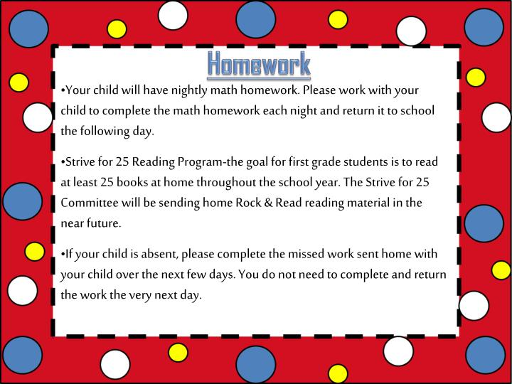 Your child will have nightly math homework. Please work with your child to complete the math homework each night and return it to school the following day.