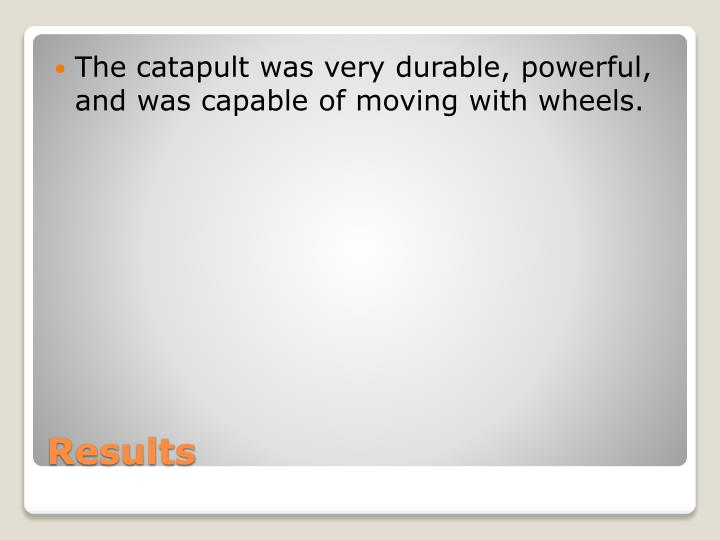 The catapult was very durable, powerful, and was capable of moving with wheels.