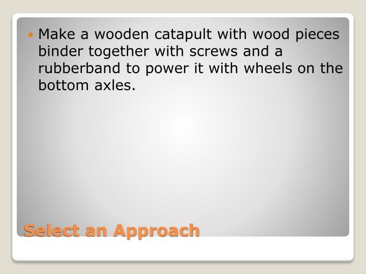 Make a wooden catapult with wood pieces binder together with screws and a