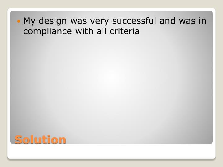 My design was very successful and was in compliance with all criteria