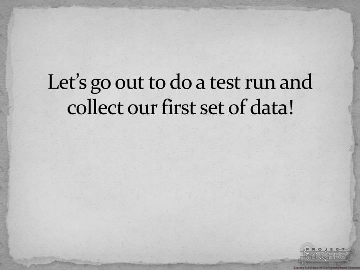 Let's go out to do a test run and collect our first set of data!
