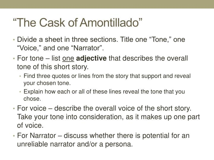 research paper over the cask of amontillado The cask of amontillado: the word cask, a sturdy cylindrical container for storing liquids, and the word casket have the same root the amontillado represents two causes of fortunato's demise: (1) fortunato is extremely drunk, more than likely drunk on wine it is probable that his venturing into the.