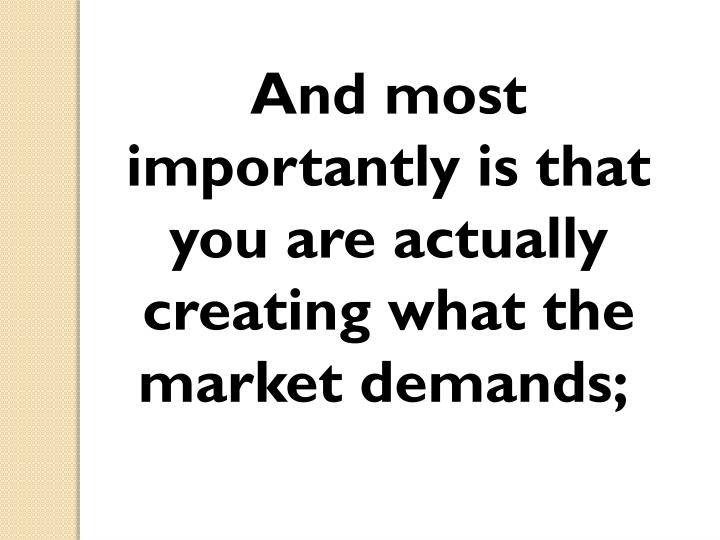 And most importantly is that you are actually creating what the market demands;