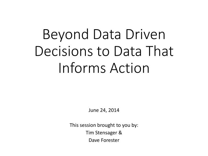 Beyond data driven decisions to data that informs action