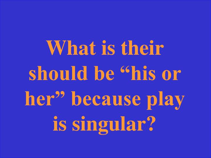 "What is their should be ""his or her"" because play is singular?"