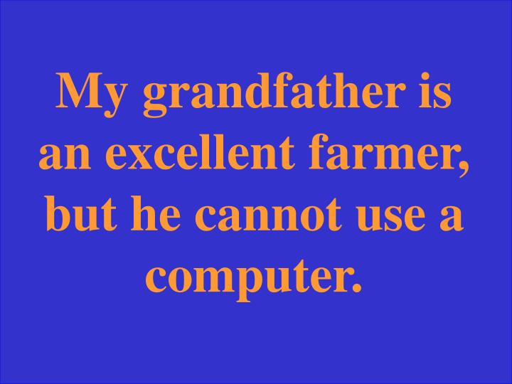 My grandfather is an excellent farmer, but he cannot use a computer.
