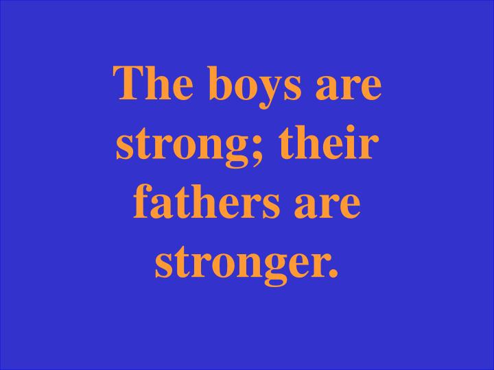 The boys are strong; their fathers are stronger.
