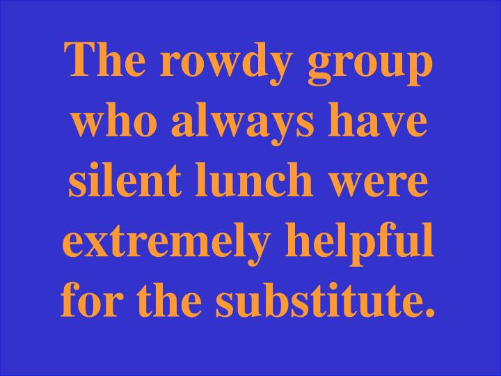 The rowdy group who always have silent lunch were extremely helpful for the substitute.