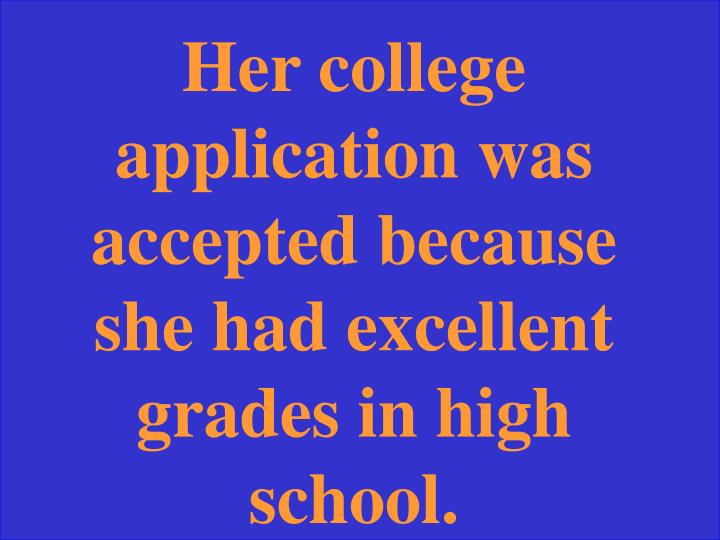 Her college application was accepted because she had excellent grades in high school.