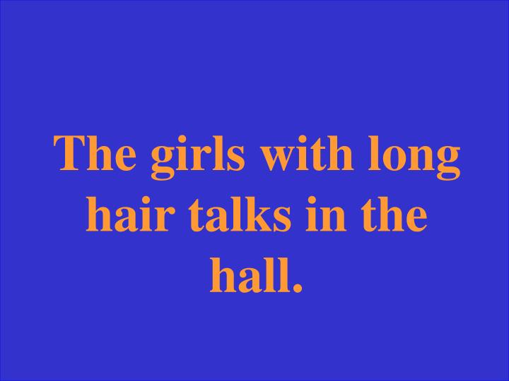 The girls with long hair talks in the hall.