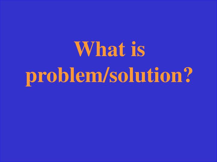What is problem/solution?