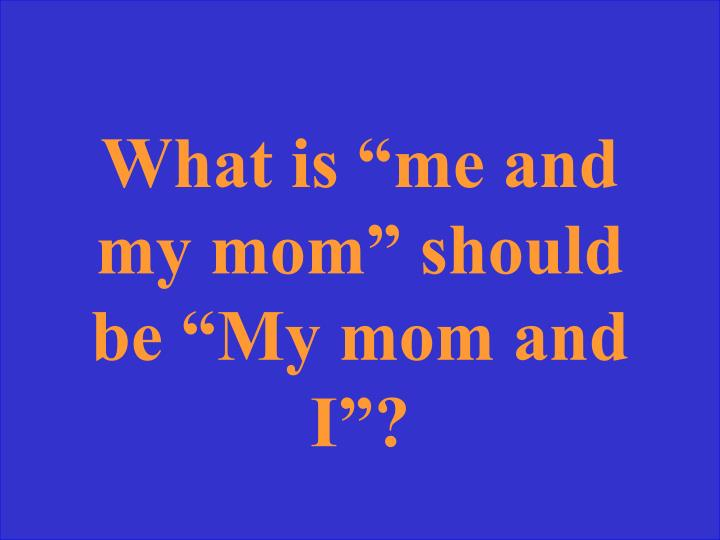 "What is ""me and my mom"" should be ""My mom and I""?"