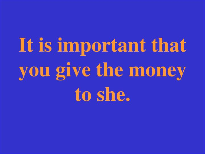It is important that you give the money to she.