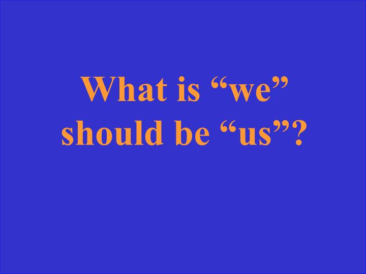"What is ""we"" should be ""us""?"