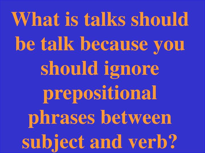 What is talks should be talk because you should ignore prepositional phrases between subject and verb?