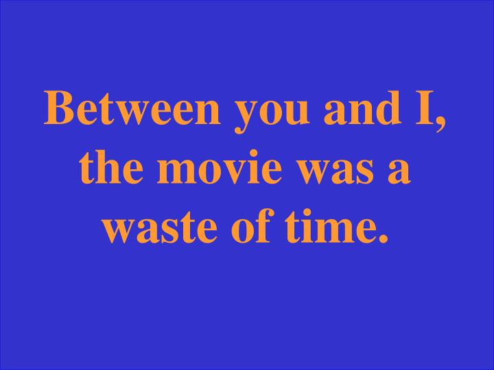 Between you and I, the movie was a waste of time.
