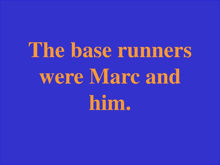 The base runners were Marc and him.