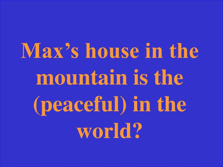 Max's house in the mountain is the (peaceful) in the world?