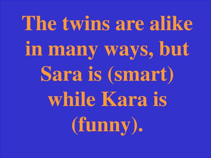 The twins are alike in many ways, but Sara is (smart) while Kara is (funny).