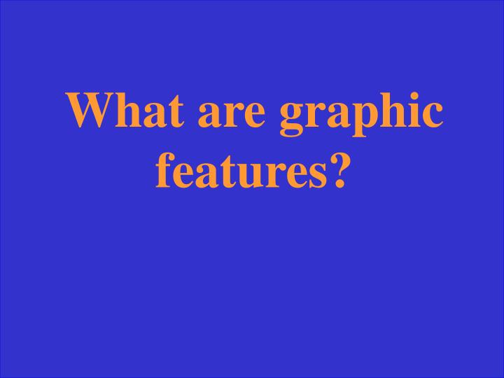 What are graphic features?