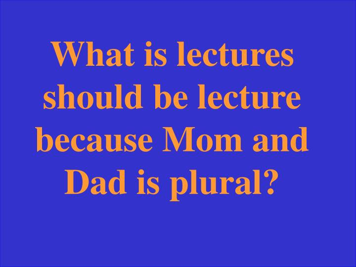 What is lectures should be lecture because Mom and Dad is plural?